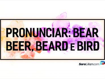 Como pronunciar as palavras BEAR, BEER, BEARD e BIRD em inglês?