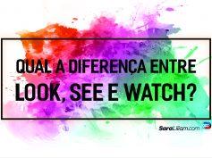 Qual a diferença entre Look, See e Watch?